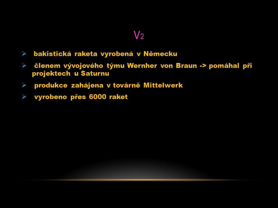 V2V2  bakistická raketa vyrobená v Německu  členem vývojového týmu Wernher von Braun -> pomáhal při projektech u Saturnu  produkce zahájena v továr