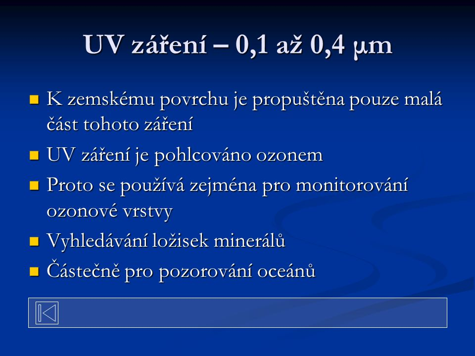 UV záření – 0,1 až 0,4 μm K zemskému povrchu je propuštěna pouze malá část tohoto záření K zemskému povrchu je propuštěna pouze malá část tohoto záření UV záření je pohlcováno ozonem UV záření je pohlcováno ozonem Proto se používá zejména pro monitorování ozonové vrstvy Proto se používá zejména pro monitorování ozonové vrstvy Vyhledávání ložisek minerálů Vyhledávání ložisek minerálů Částečně pro pozorování oceánů Částečně pro pozorování oceánů