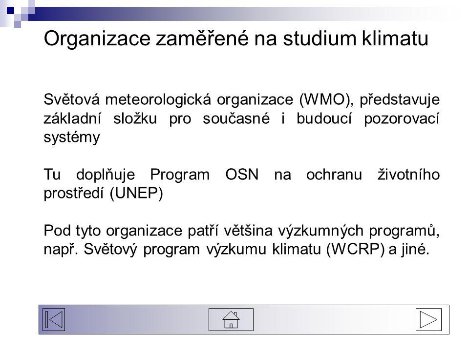 Organizace zaměřené na studium klimatu Světová meteorologická organizace (WMO), představuje základní složku pro současné i budoucí pozorovací systémy Tu doplňuje Program OSN na ochranu životního prostředí (UNEP) Pod tyto organizace patří většina výzkumných programů, např.