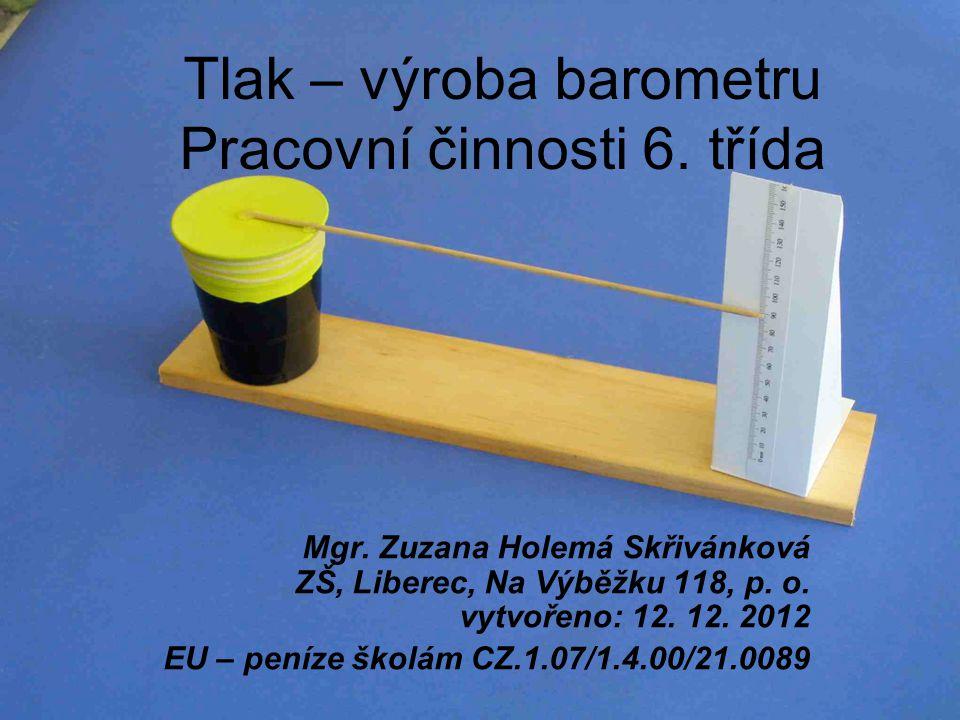 Tlak – výroba barometru Pracovní činnosti 6. třída Mgr. Zuzana Holemá Skřivánková ZŠ, Liberec, Na Výběžku 118, p. o. vytvořeno: 12. 12. 2012 EU – pení