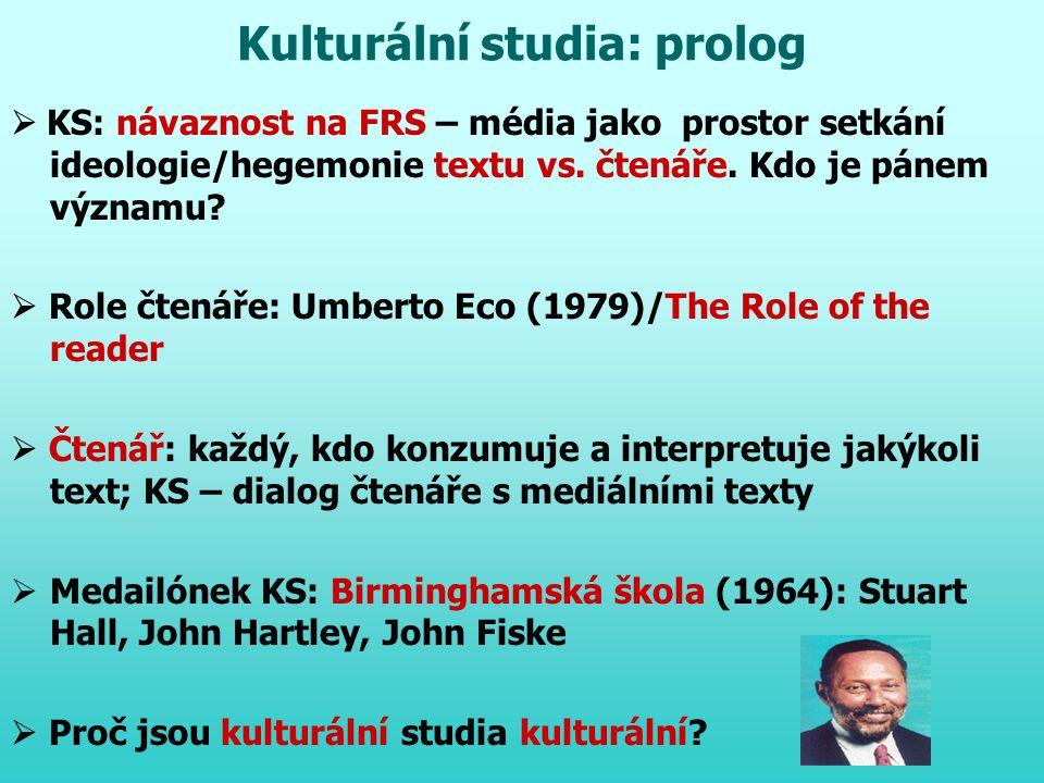 Kulturální studia: prolog  KS: návaznost na FRS – média jako prostor setkání ideologie/hegemonie textu vs. čtenáře. Kdo je pánem významu?  Role čten