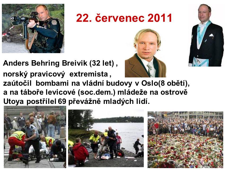 22. červenec 2011 Anders Behring Breivik (32 let), norský pravicový extremista, zaútočil bombami na vládní budovy v Oslo(8 obětí), a na táboře levicov