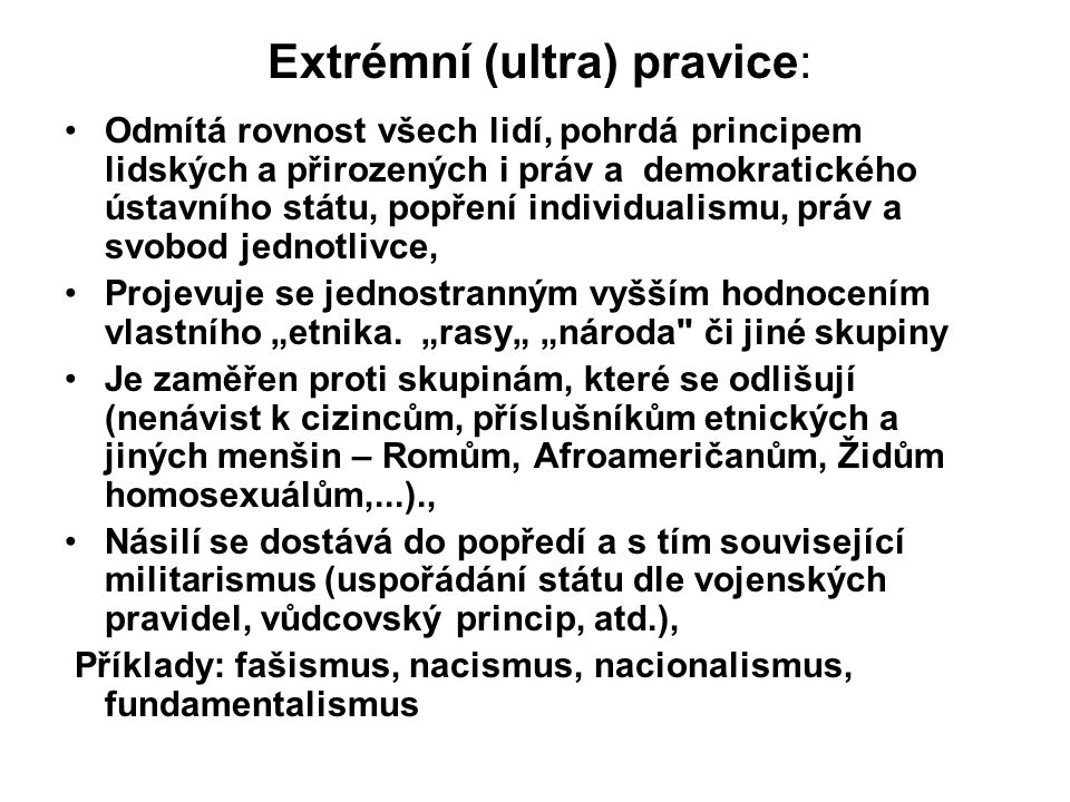 """Extrémní (ultra) pravice: Odmítá rovnost všech lidí, pohrdá principem lidských a přirozených i práv a demokratického ústavního státu, popření individualismu, práv a svobod jednotlivce, Projevuje se jednostranným vyšším hodnocením vlastního """"etnika."""