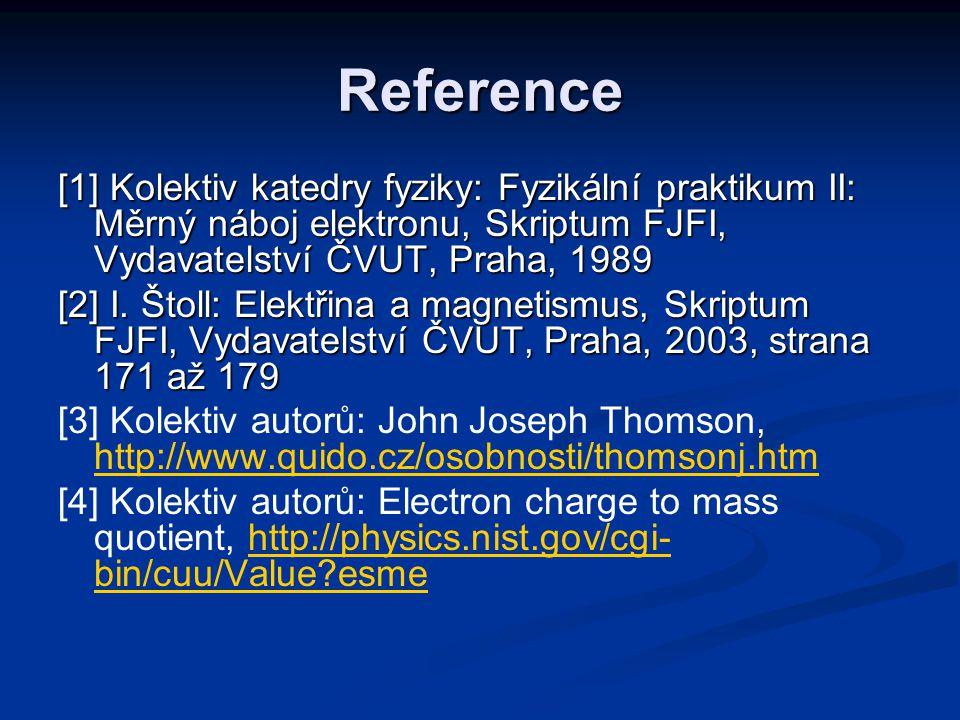 Reference [1] Kolektiv katedry fyziky: Fyzikální praktikum II: Měrný náboj elektronu, Skriptum FJFI, Vydavatelství ČVUT, Praha, 1989 [2] I.