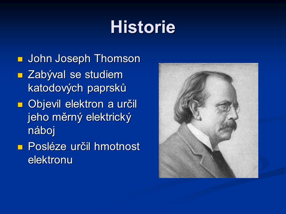 Historie John Joseph Thomson John Joseph Thomson Zabýval se studiem katodových paprsků Zabýval se studiem katodových paprsků Objevil elektron a určil jeho měrný elektrický náboj Objevil elektron a určil jeho měrný elektrický náboj Posléze určil hmotnost elektronu Posléze určil hmotnost elektronu