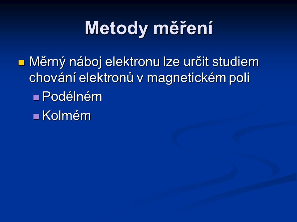 Metody měření Měrný náboj elektronu lze určit studiem chování elektronů v magnetickém poli Měrný náboj elektronu lze určit studiem chování elektronů v magnetickém poli Podélném Podélném Kolmém Kolmém