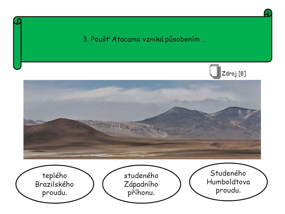 3. Poušť Atacama vzniká působením … teplého Brazilského proudu.