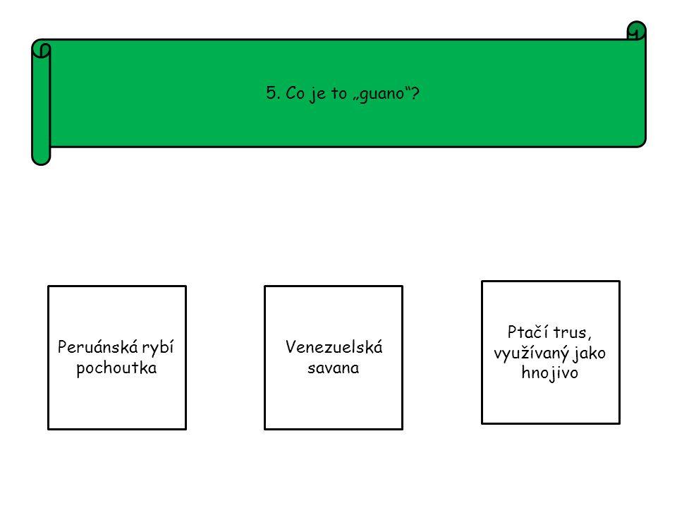 """5. Co je to """"guano Peruánská rybí pochoutka Venezuelská savana Ptačí trus, využívaný jako hnojivo"""