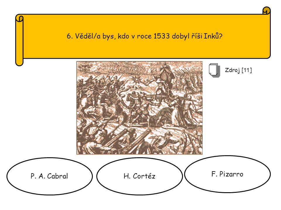 6. Věděl/a bys, kdo v roce 1533 dobyl říši Inků P. A. CabralH. Cortéz F. Pizarro Zdroj [ 11 ]