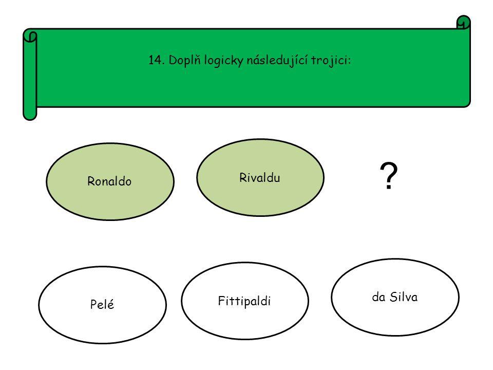 14. Doplň logicky následující trojici: Ronaldo Rivaldu Pelé Fittipaldi da Silva