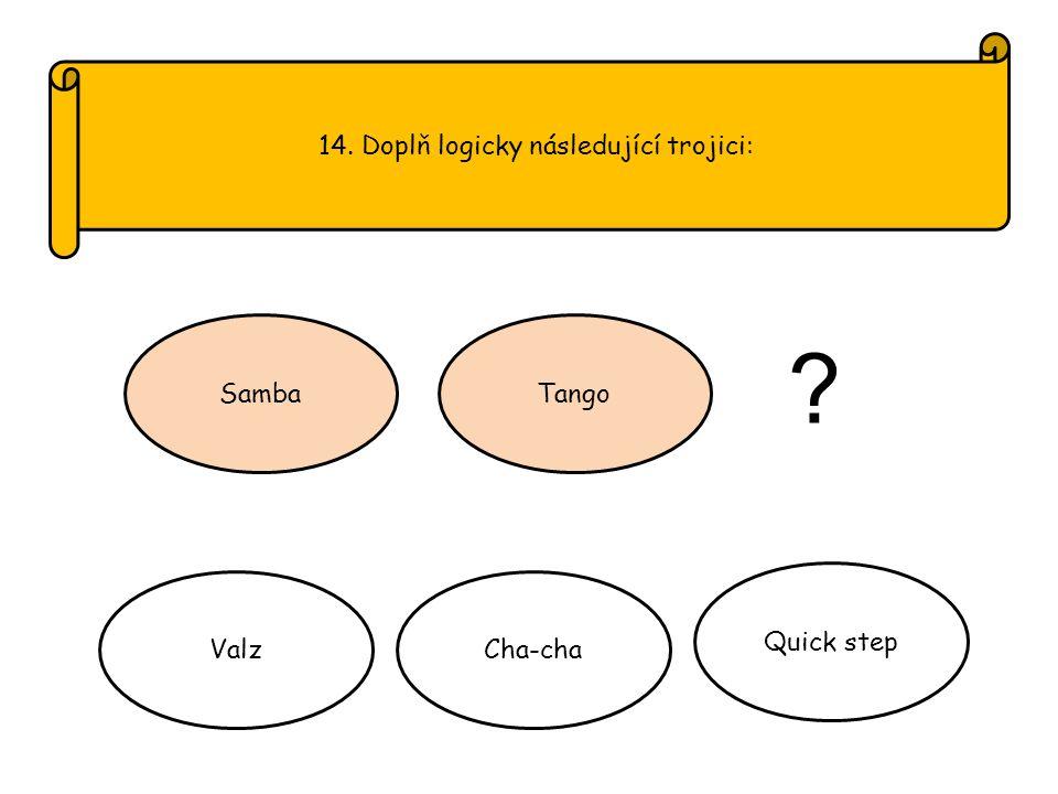 14. Doplň logicky následující trojici: SambaTango ValzCha-cha Quick step