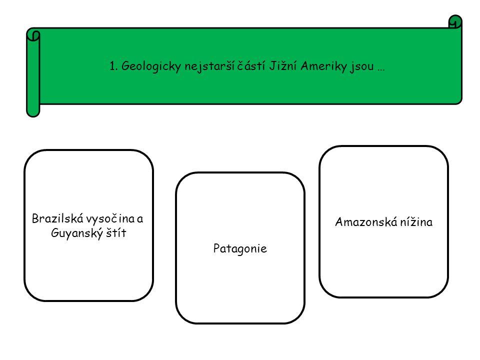1. Geologicky nejstarší částí Jižní Ameriky jsou … Brazilská vysočina a Guyanský štít Patagonie Amazonská nížina