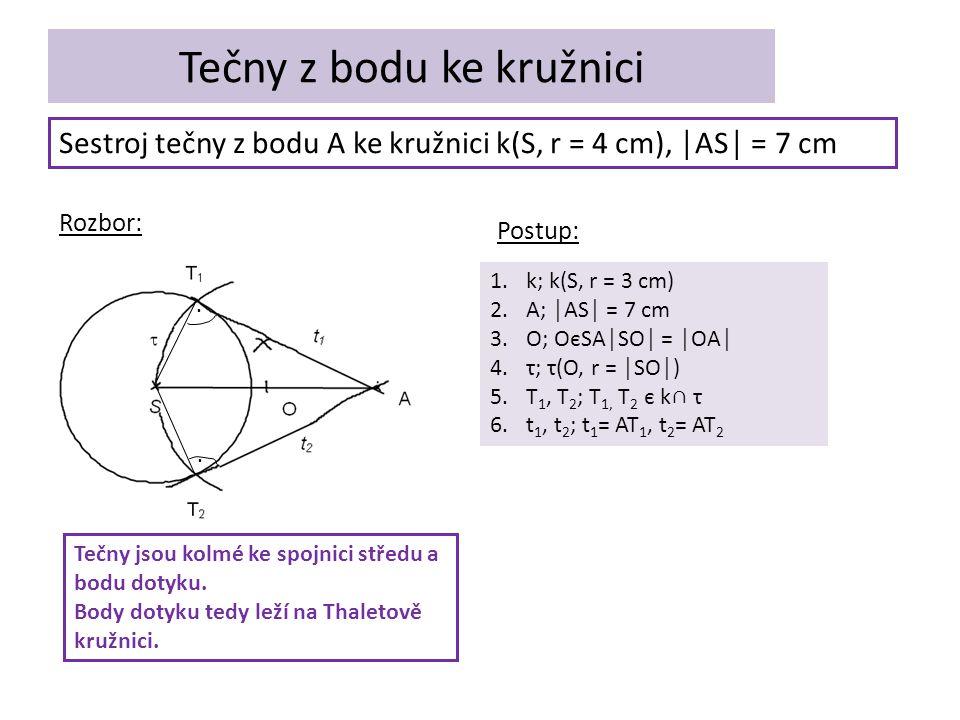 Tečny z bodu ke kružnici Sestroj tečny z bodu A ke kružnici k(S, r = 4 cm), │AS│ = 7 cm Rozbor: Postup: 1.k; k(S, r = 3 cm) 2.A; │AS│ = 7 cm 3.O; OєSA│SO│ = │OA│ 4.τ; τ(O, r = │SO│) 5.T 1, T 2 ; T 1, T 2 є k∩ τ 6.t 1, t 2 ; t 1 = AT 1, t 2 = AT 2..