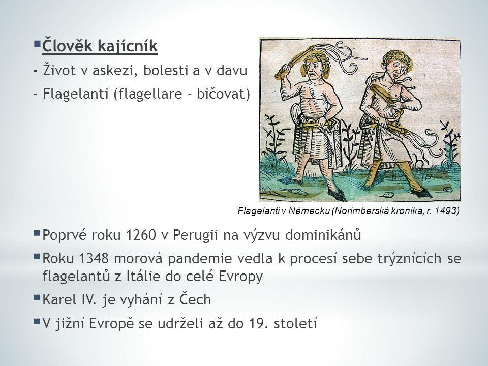  Člověk kajícník - Život v askezi, bolesti a v davu - Flagelanti (flagellare - bičovat)  Poprvé roku 1260 v Perugii na výzvu dominikánů  Roku 1348