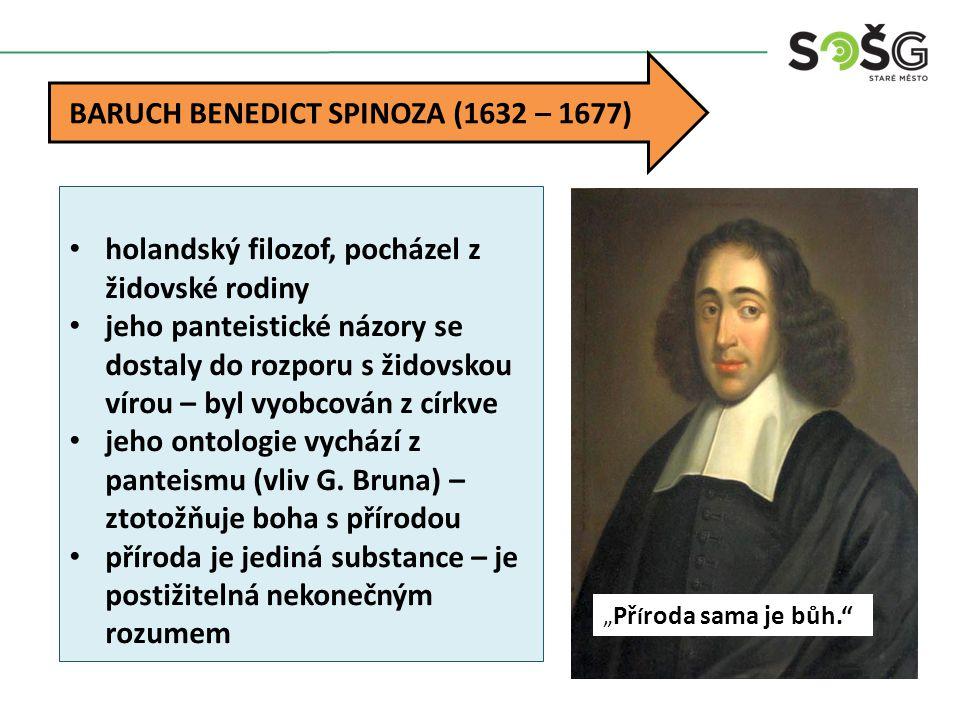 BARUCH BENEDICT SPINOZA (1632 – 1677) holandský filozof, pocházel z židovské rodiny jeho panteistické názory se dostaly do rozporu s židovskou vírou –