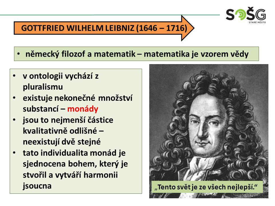 """GOTTFRIED WILHELM LEIBNIZ (1646 – 1716) """"Tento svět je ze všech nejlepší."""" německý filozof a matematik – matematika je vzorem vědy v ontologii vychází"""