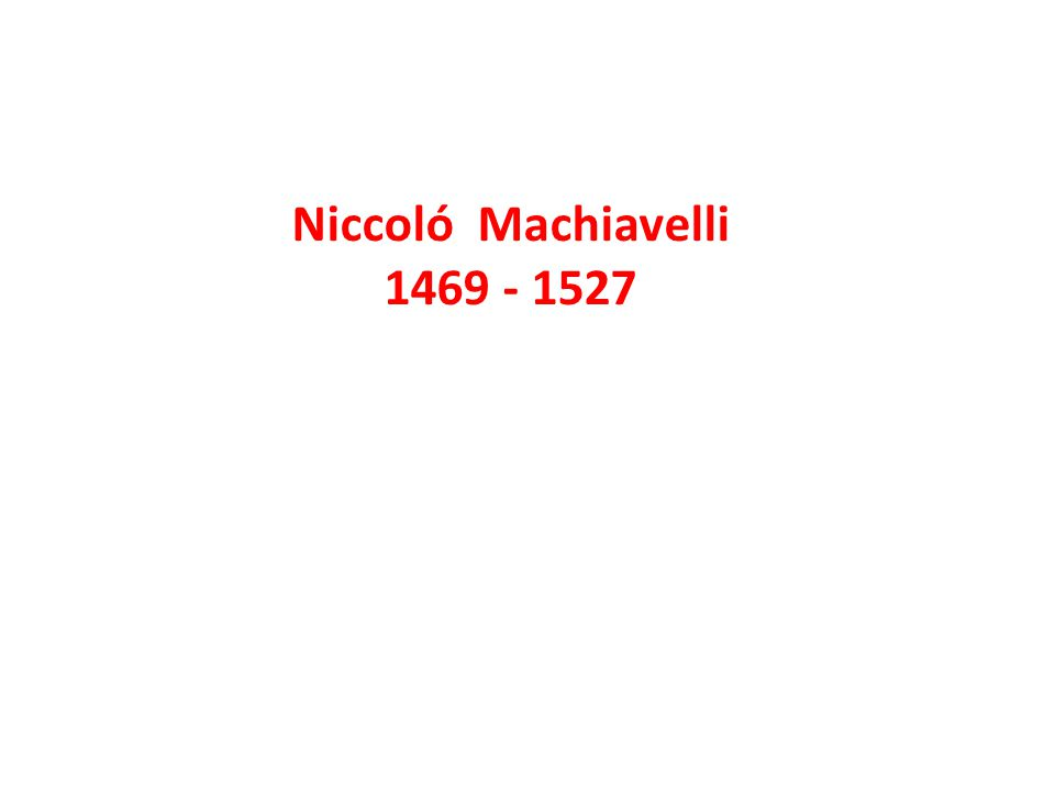 Niccoló Machiavelli 1469 - 1527