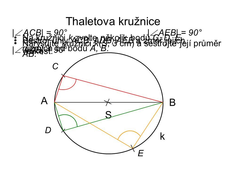 Důkaz S k AB X kružnice k(S; 3 cm) průměr AB X  k; X ≠ A, B ↦ XS △ AXS a △ BXS α, β - úhly při základnách △ AXS a △ BXS β β α α r r r = rovnoramenné △ s rameny délek r V △ AXB platí: α + β + β + α = 180° α + β = 90°  úhel AXB je pravý 2α + 2β = 180° 2(α + β) = 180°/:2