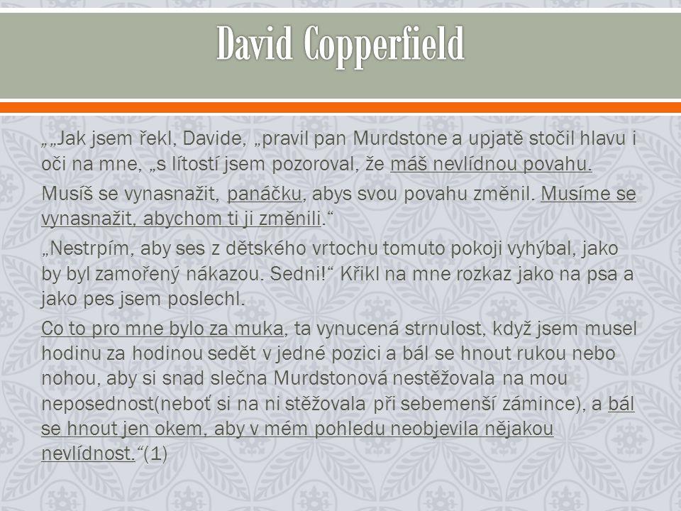 """""""""""Jak jsem řekl, Davide, """"pravil pan Murdstone a upjatě stočil hlavu i oči na mne, """"s lítostí jsem pozoroval, že máš nevlídnou povahu."""