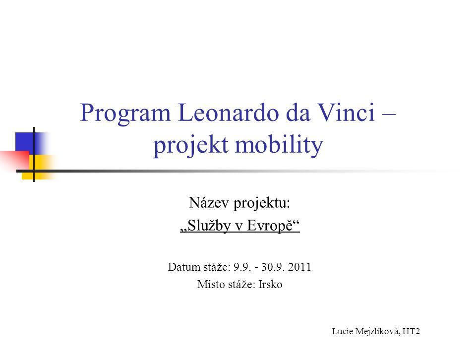 """Program Leonardo da Vinci – projekt mobility Název projektu: """"Služby v Evropě"""" Datum stáže: 9.9. - 30.9. 2011 Místo stáže: Irsko Lucie Mejzlíková, HT2"""
