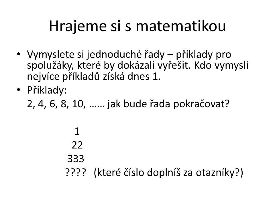 Hrajeme si s matematikou Vymyslete si jednoduché řady – příklady pro spolužáky, které by dokázali vyřešit. Kdo vymyslí nejvíce příkladů získá dnes 1.
