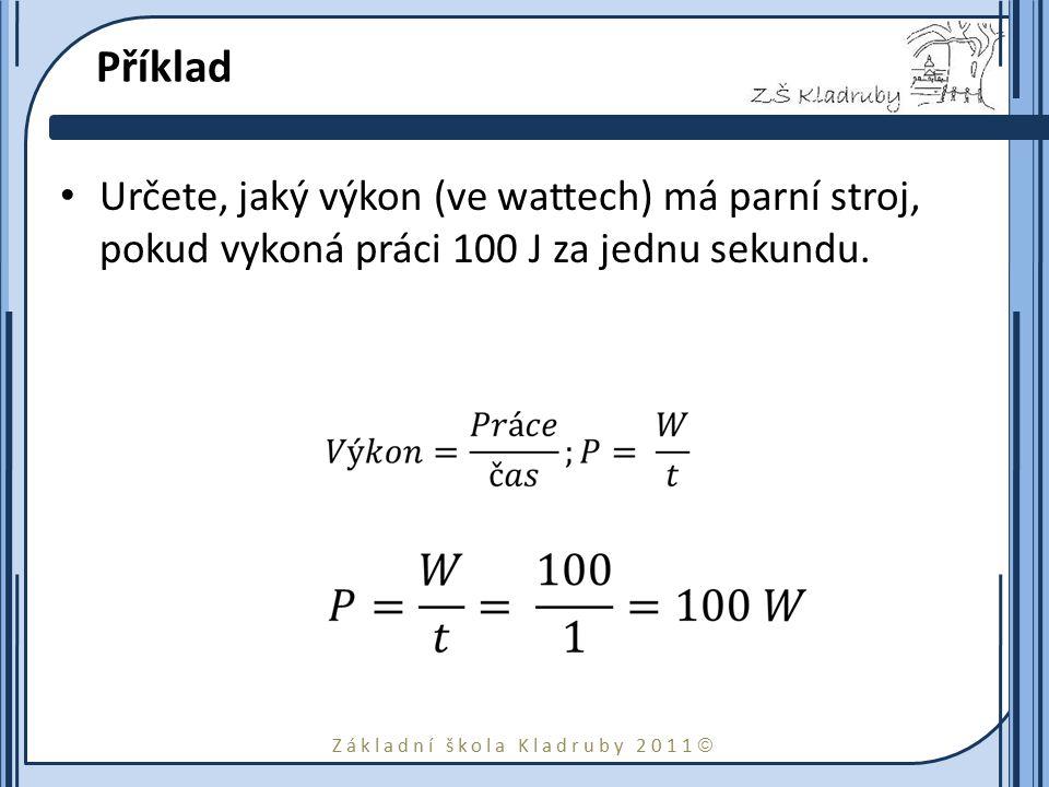 Základní škola Kladruby 2011  Příklad Určete, jaký výkon (ve wattech) má parní stroj, pokud vykoná práci 100 J za jednu sekundu.