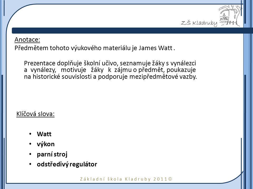 Základní škola Kladruby 2011  Anotace: Předmětem tohoto výukového materiálu je James Watt. Prezentace doplňuje školní učivo, seznamuje žáky s vynález