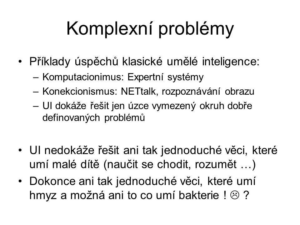 Umělé a živé Komputacionismus – při řešení problému používáme (formálním) jazykem definovaný algoritmus (postup) řešení problému, který je předem znám – někdo ho vymyslel Konekcionismus – algoritmus řešení znám není, ale známe algoritmus jak se blížit k nalezení algorimtu řešení Živé organismy nepoužívají při řešení problémů algoritmy, nepoužívají jazyk, namísto toho neustále komplexně a dynamicky interagují se svým prostředím a na základě této interakce mění sebe i prostředí, vyvíjejí se Od 80.