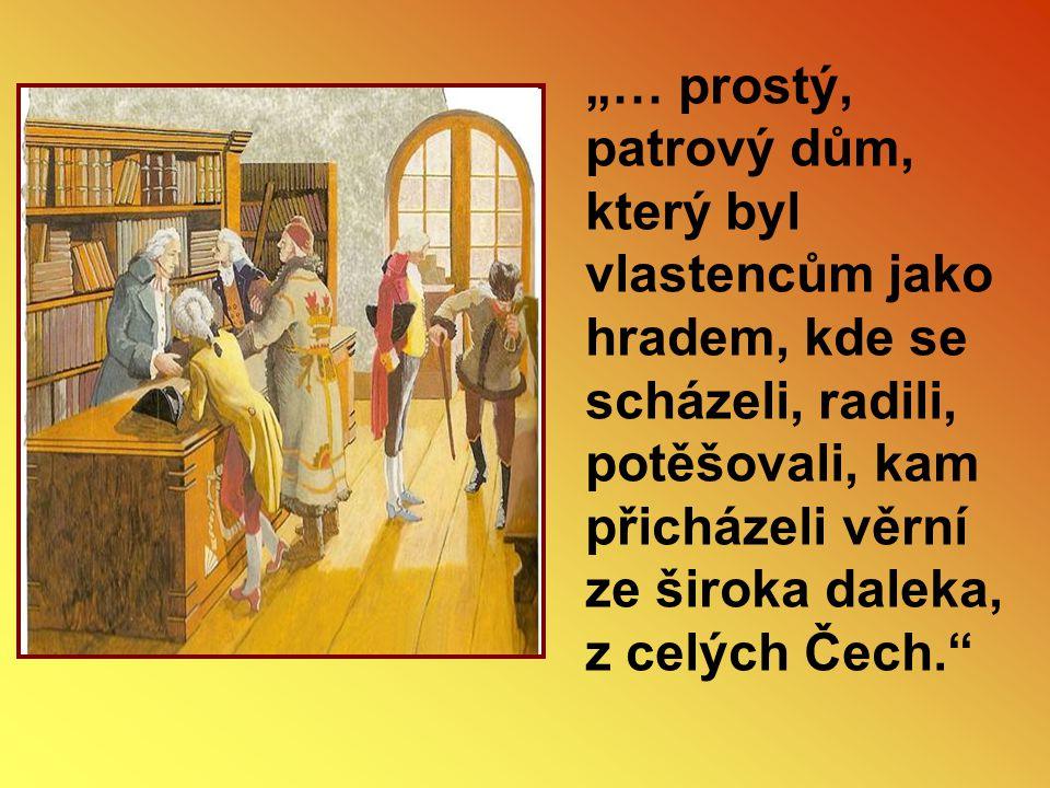 """""""… prostý, patrový dům, který byl vlastencům jako hradem, kde se scházeli, radili, potěšovali, kam přicházeli věrní ze široka daleka, z celých Čech."""""""