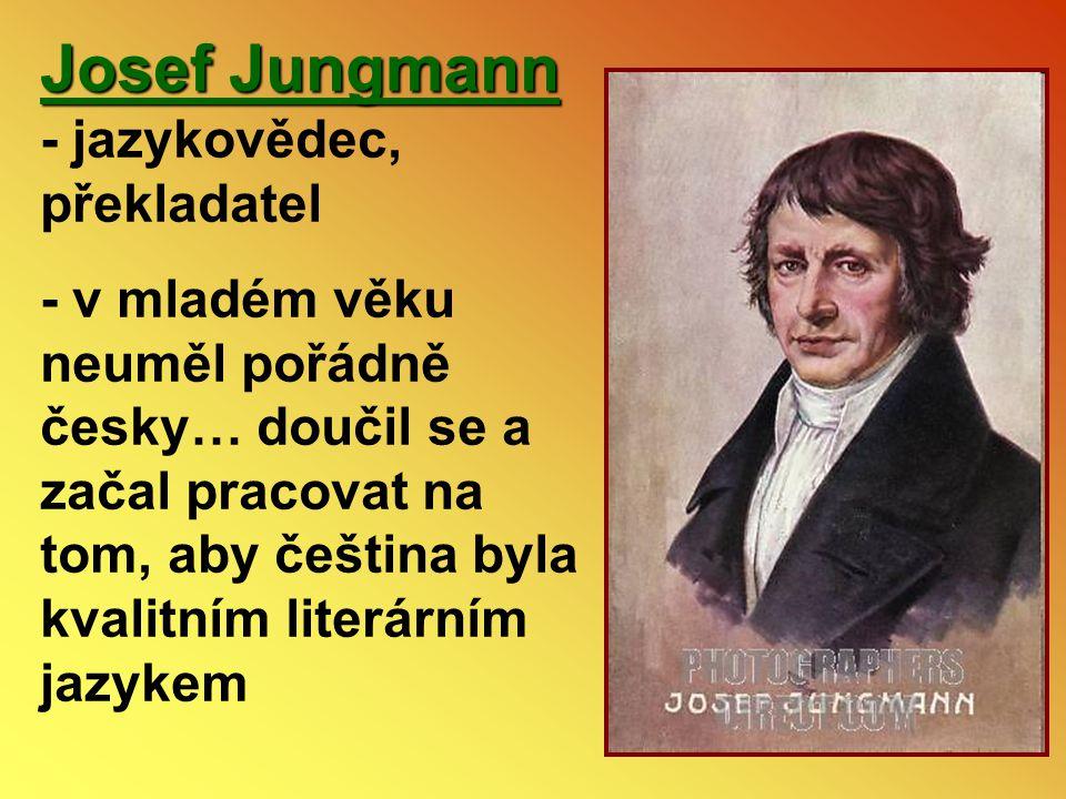 Josef Jungmann Josef Jungmann - jazykovědec, překladatel - v mladém věku neuměl pořádně česky… doučil se a začal pracovat na tom, aby čeština byla kva