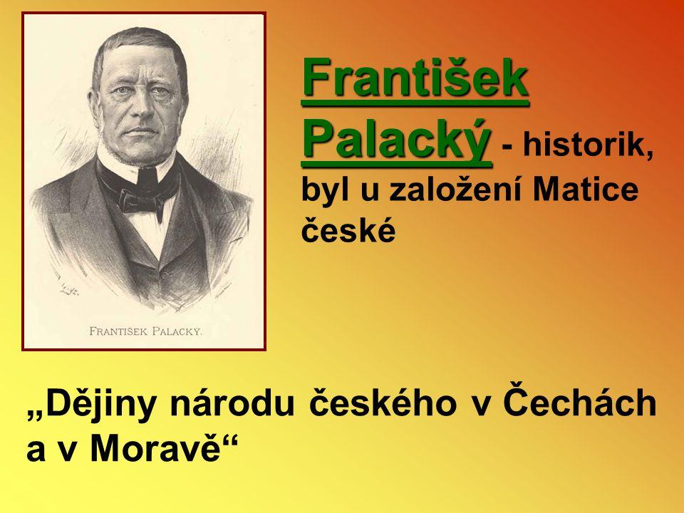 """František Palacký František Palacký - historik, byl u založení Matice české """"Dějiny národu českého v Čechách a v Moravě"""""""