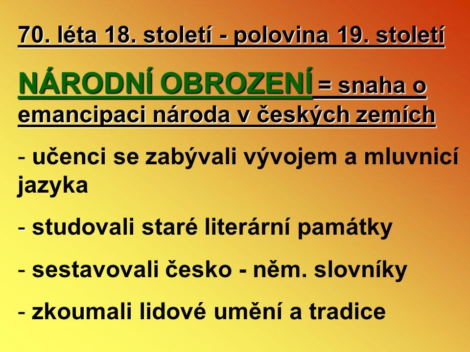 70. léta 18. století - polovina 19. století NÁRODNÍ OBROZENÍ = snaha o emancipaci národa v českých zemích - učenci se zabývali vývojem a mluvnicí jazy