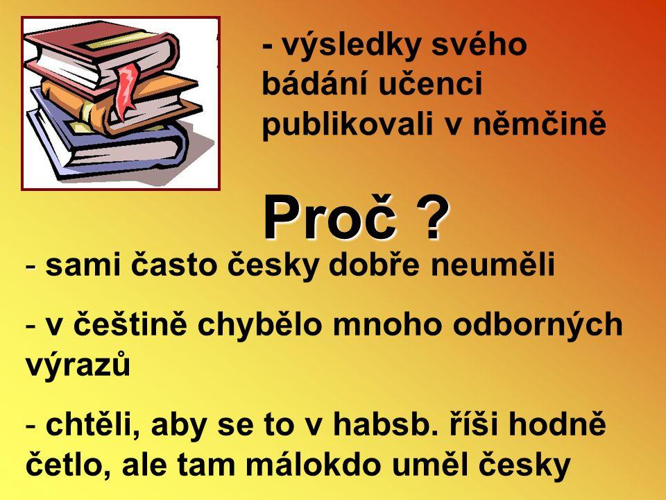 - výsledky svého bádání učenci publikovali v němčině Proč ? - - sami často česky dobře neuměli - v češtině chybělo mnoho odborných výrazů - chtěli, ab