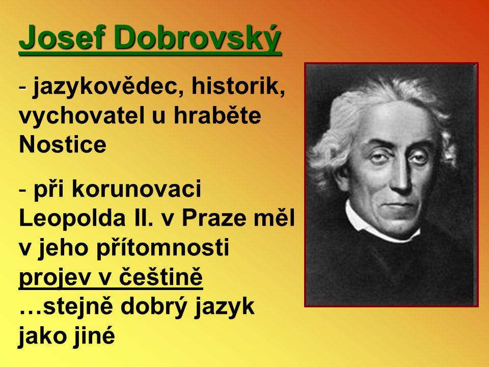Josef Dobrovský - - jazykovědec, historik, vychovatel u hraběte Nostice - při korunovaci Leopolda II. v Praze měl v jeho přítomnosti projev v češtině