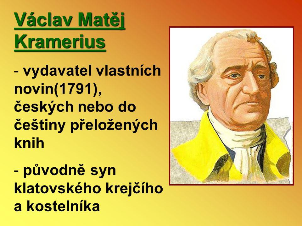 Václav Matěj Kramerius - vydavatel vlastních novin(1791), českých nebo do češtiny přeložených knih - původně syn klatovského krejčího a kostelníka