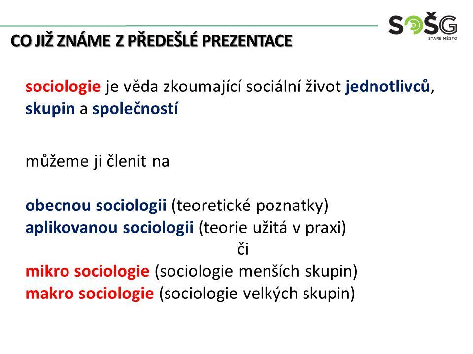 CO JIŽ ZNÁME Z PŘEDEŠLÉ PREZENTACE sociologie je věda zkoumající sociální život jednotlivců, skupin a společností můžeme ji členit na obecnou sociologii (teoretické poznatky) aplikovanou sociologii (teorie užitá v praxi) či mikro sociologie (sociologie menších skupin) makro sociologie (sociologie velkých skupin)