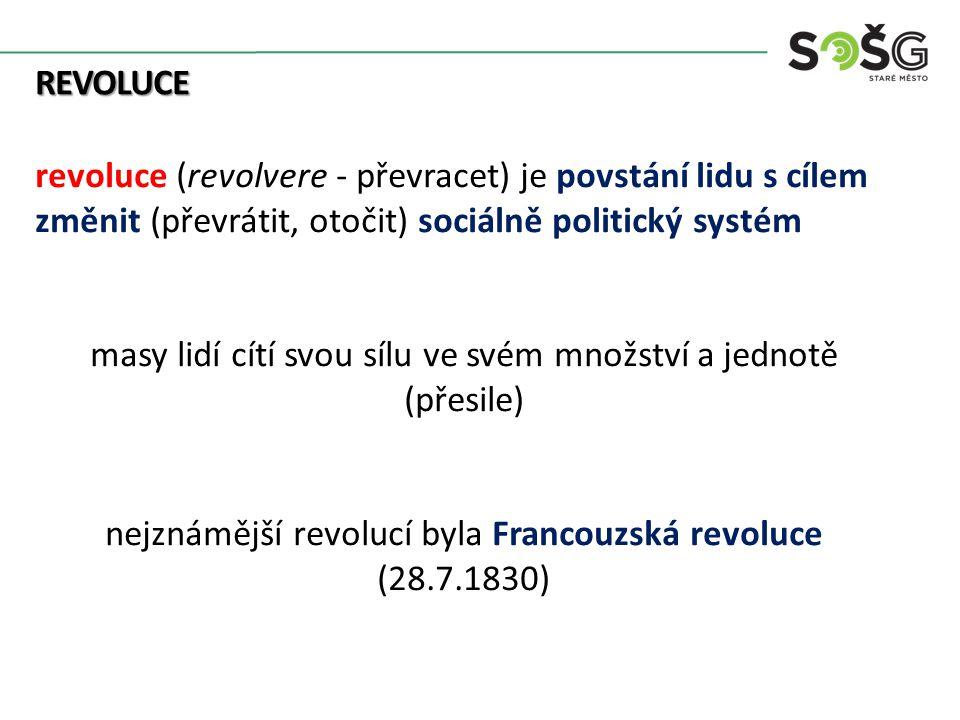 REVOLUCE revoluce (revolvere - převracet) je povstání lidu s cílem změnit (převrátit, otočit) sociálně politický systém masy lidí cítí svou sílu ve svém množství a jednotě (přesile) nejznámější revolucí byla Francouzská revoluce (28.7.1830)