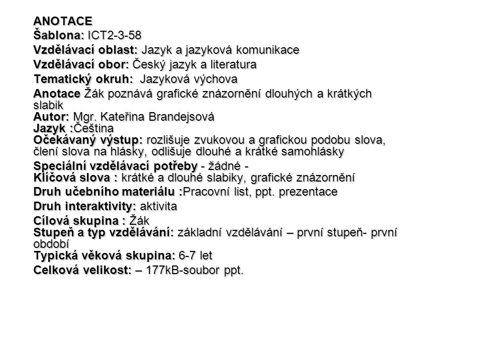 ANOTACE Šablona: ICT2-3-58 Vzdělávací oblast: Jazyk a jazyková komunikace Vzdělávací obor: Český jazyk a literatura Tematický okruh: Jazyková výchova Anotace Žák poznává grafické znázornění dlouhých a krátkých slabik Autor: Mgr.