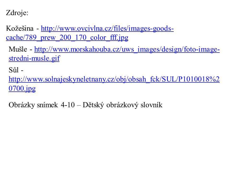 Kožešina - http://www.ovcivlna.cz/files/images-goods- cache/789_prew_200_170_color_fff.jpghttp://www.ovcivlna.cz/files/images-goods- cache/789_prew_200_170_color_fff.jpg Zdroje: Mušle - http://www.morskahouba.cz/uws_images/design/foto-image- stredni-musle.gifhttp://www.morskahouba.cz/uws_images/design/foto-image- stredni-musle.gif Sůl - http://www.solnajeskyneletnany.cz/obj/obsah_fck/SUL/P1010018%2 0700.jpg http://www.solnajeskyneletnany.cz/obj/obsah_fck/SUL/P1010018%2 0700.jpg Obrázky snímek 4-10 – Dětský obrázkový slovník