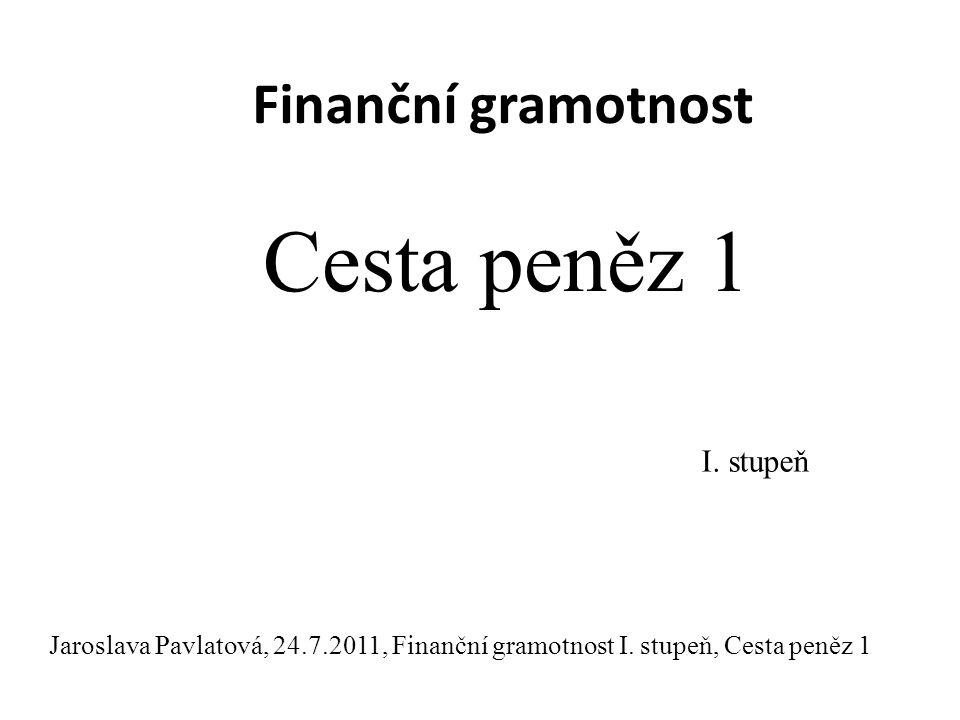 Finanční gramotnost Cesta peněz 1 I.stupeň Jaroslava Pavlatová, 24.7.2011, Finanční gramotnost I.