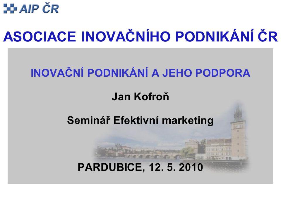 ASOCIACE INOVAČNÍHO PODNIKÁNÍ ČR INOVAČNÍ PODNIKÁNÍ A JEHO PODPORA Jan Kofroň Seminář Efektivní marketing PARDUBICE, 12. 5. 2010