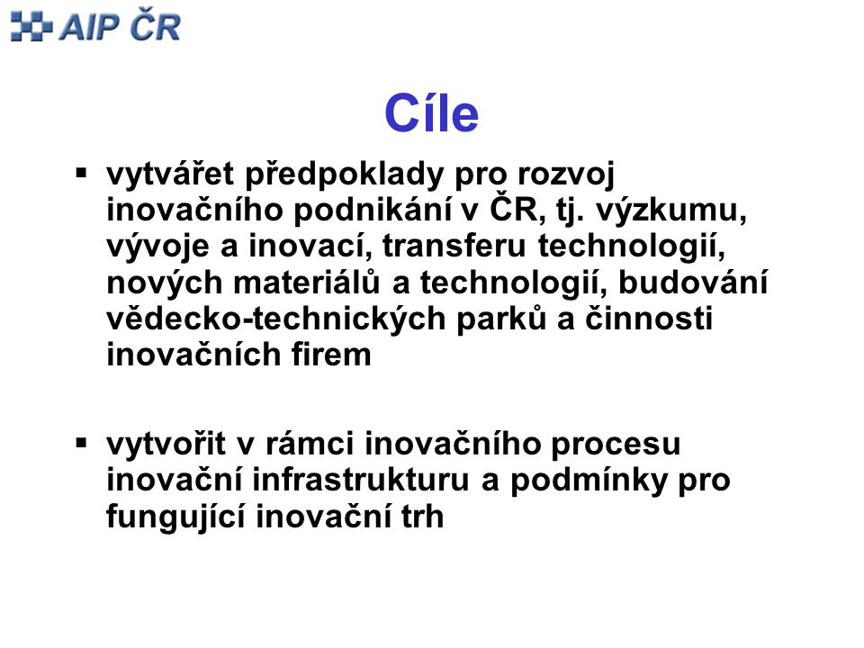 Cíle  vytvářet předpoklady pro rozvoj inovačního podnikání v ČR, tj. výzkumu, vývoje a inovací, transferu technologií, nových materiálů a technologií