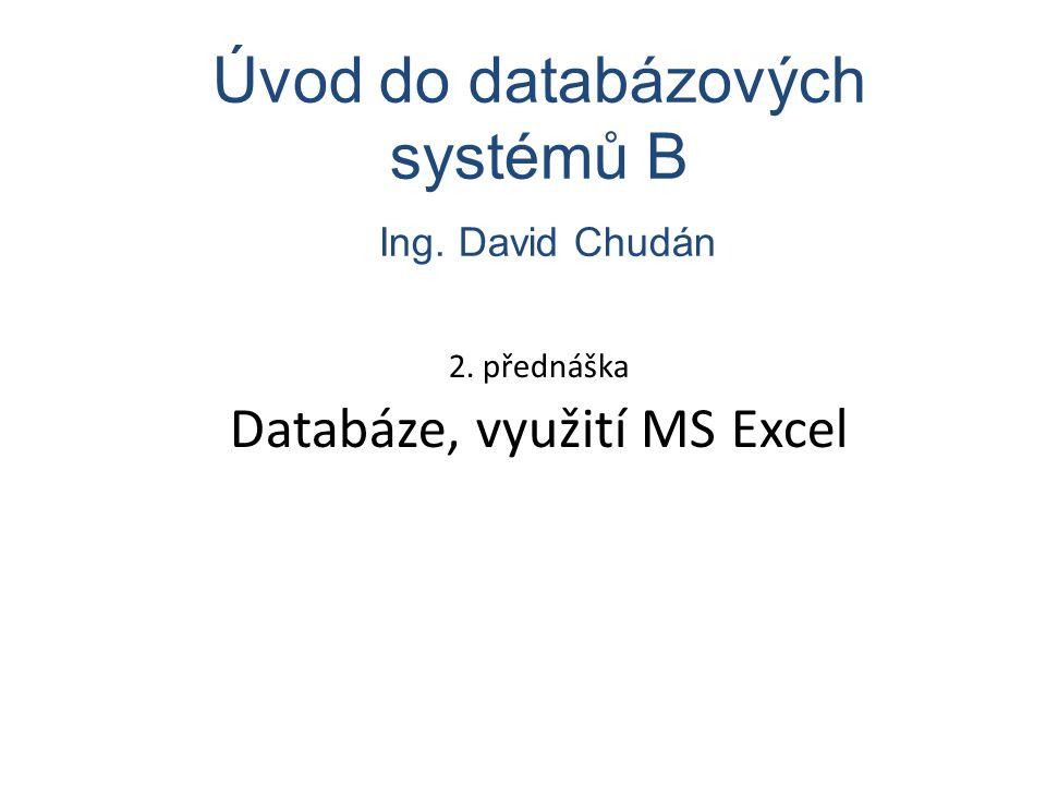 2. přednáška Databáze, využití MS Excel Úvod do databázových systémů B Ing. David Chudán
