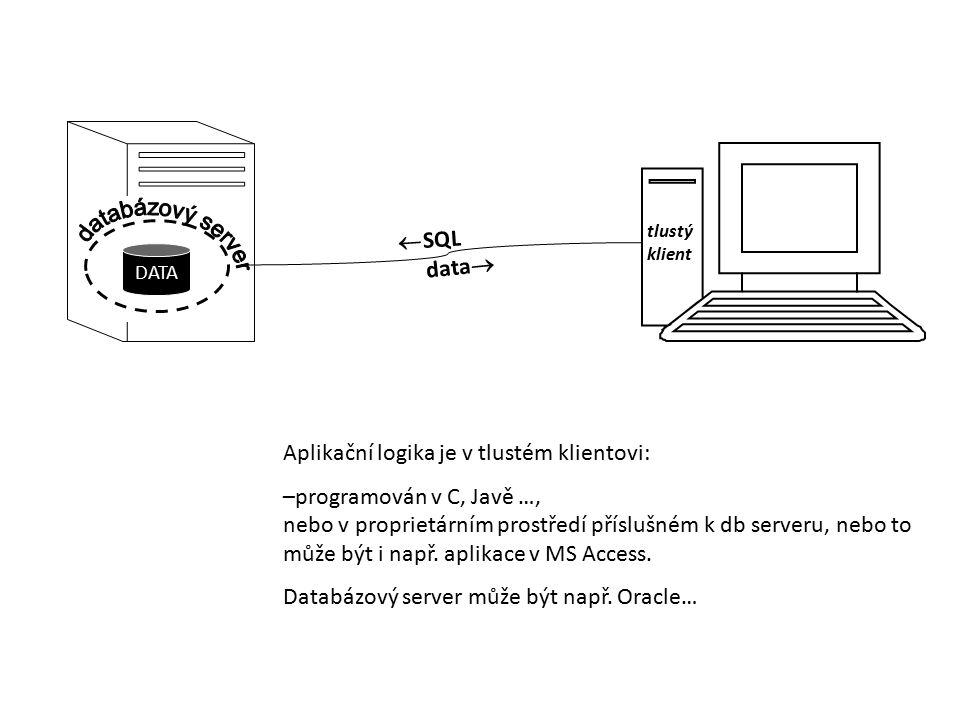 DATA  SQL tlustý klient data  Aplikační logika je v tlustém klientovi: –programován v C, Javě …, nebo v proprietárním prostředí příslušném k db serv