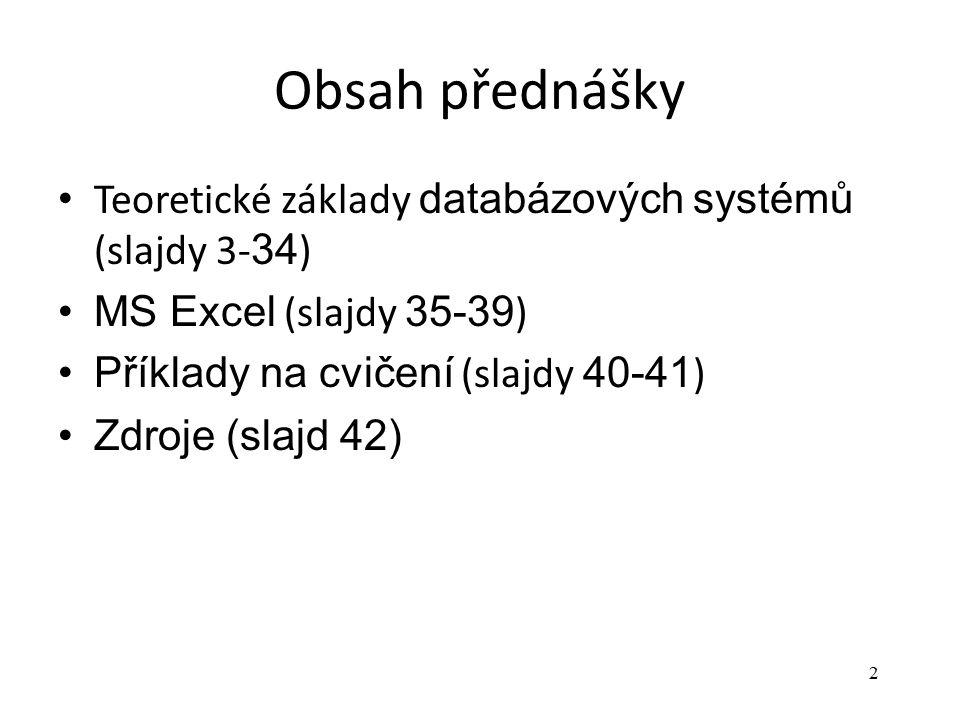 2 Obsah přednášky Teoretické základy databázových systémů (slajdy 3- 34 ) MS Excel (slajdy 35-39 ) Příklady na cvičení (slajdy 40-41 ) Zdroje (slajd 4