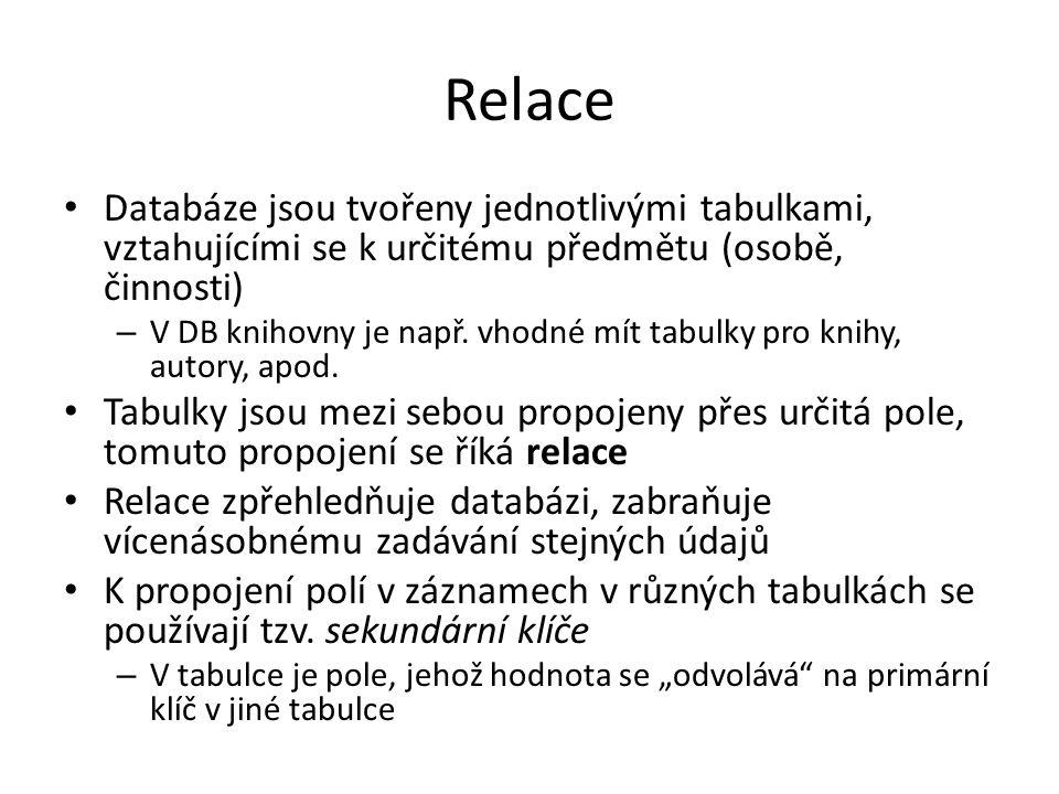 Relace Databáze jsou tvořeny jednotlivými tabulkami, vztahujícími se k určitému předmětu (osobě, činnosti) – V DB knihovny je např. vhodné mít tabulky