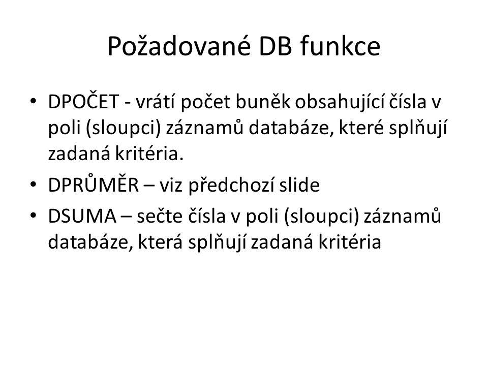 Požadované DB funkce DPOČET - vrátí počet buněk obsahující čísla v poli (sloupci) záznamů databáze, které splňují zadaná kritéria. DPRŮMĚR – viz předc