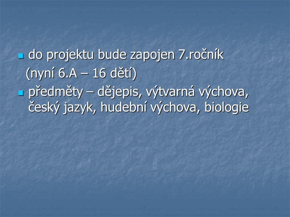 do projektu bude zapojen 7.ročník do projektu bude zapojen 7.ročník (nyní 6.A – 16 dětí) (nyní 6.A – 16 dětí) předměty – dějepis, výtvarná výchova, český jazyk, hudební výchova, biologie předměty – dějepis, výtvarná výchova, český jazyk, hudební výchova, biologie