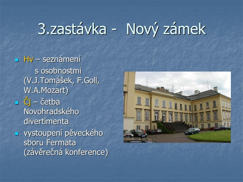 3.zastávka - Nový zámek Hv – seznámení Hv – seznámení s osobnostmi (V.J.Tomášek, F.Goll, W.A.Mozart) s osobnostmi (V.J.Tomášek, F.Goll, W.A.Mozart) Čj