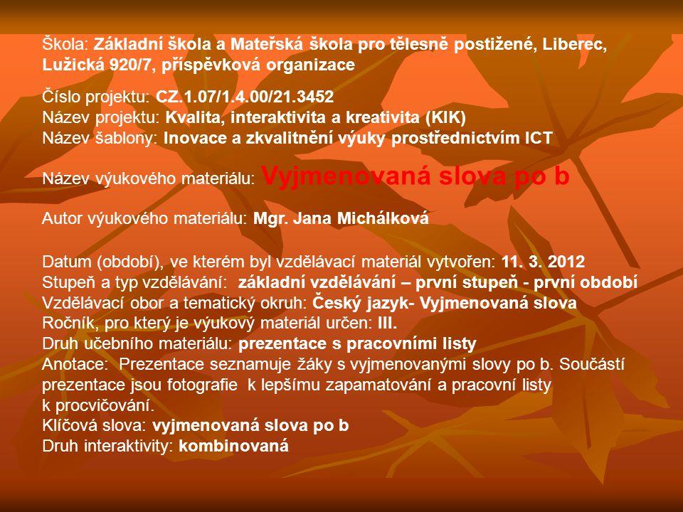Škola: Základní škola a Mateřská škola pro tělesně postižené, Liberec, Lužická 920/7, příspěvková organizace Číslo projektu: CZ.1.07/1.4.00/21.3452 Název projektu: Kvalita, interaktivita a kreativita (KIK) Název šablony: Inovace a zkvalitnění výuky prostřednictvím ICT Název výukového materiálu: Vyjmenovaná slova po b Autor výukového materiálu: Mgr.
